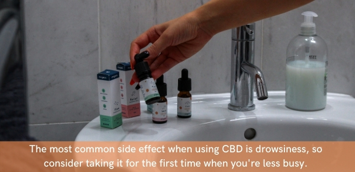 A common side effect of CBD is drowsiness, so avoid driving or operating heavy machinery the first time you figure out how to take CBD oil
